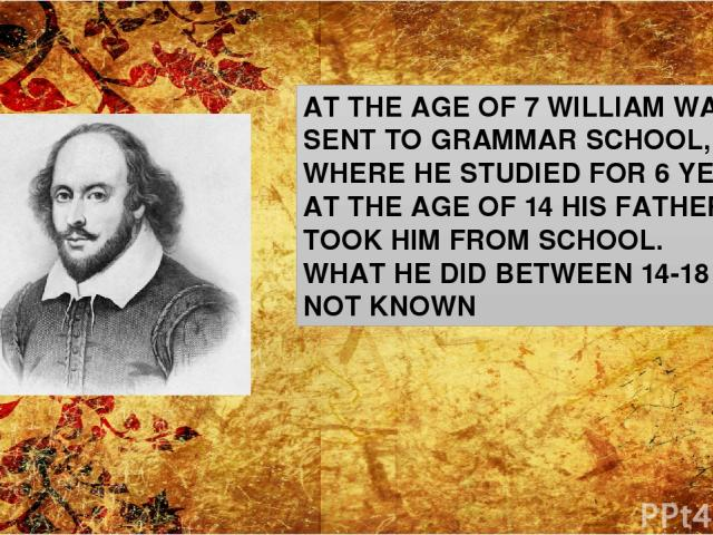 AT THE AGE OF 7 WILLIAM WAS SENT TO GRAMMAR SCHOOL, WHERE HE STUDIED FOR 6 YEARS. AT THE AGE OF 14 HIS FATHER TOOK HIM FROM SCHOOL. WHAT HE DID BETWEEN 14-18 IS NOT KNOWN