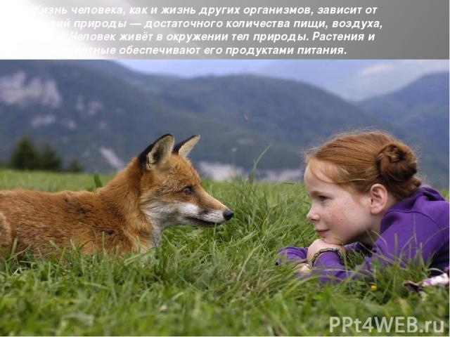 Жизнь человека, как и жизнь других организмов, зависит от условий природы — достаточного количества пищи, воздуха, воды. Человек живёт в окружении тел природы. Растения и животные обеспечивают его продуктами питания.
