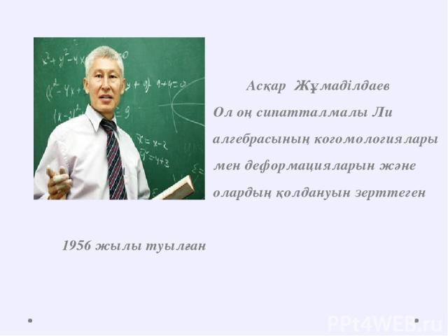 Асқар Жұмаділдаев Ол оң сипатталмалы Ли алгебрасының когомологиялары мен деформацияларын және олардың қолдануын зерттеген 1956 жылы туылған