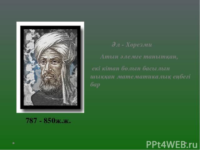 Әл - Хорезми Атын әлемге танытқан, екі кітап болып басылып шыққан математикалық еңбегі бар 787 - 850ж.ж.