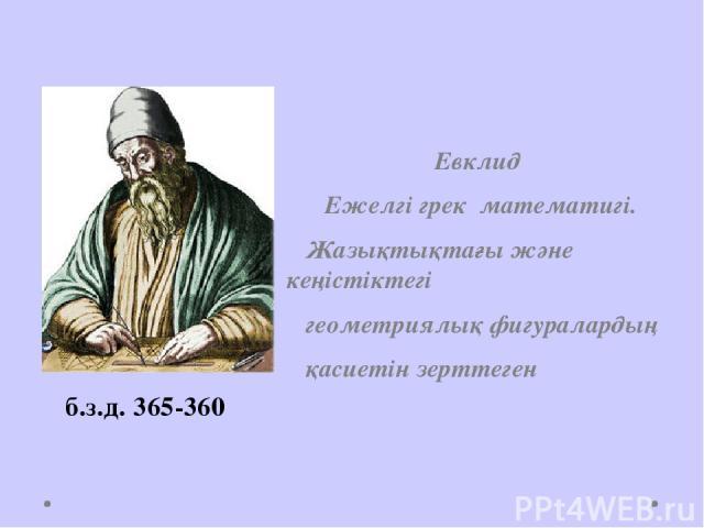 Евклид Ежелгі грек математигі. Жазықтықтағы және кеңістіктегі геометриялық фигуралардың қасиетін зерттеген б.з.д. 365-360