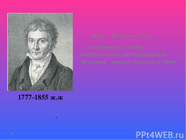 Карл Фридрих Гаусс Алгебраның, сандар теориясының, геометрияның дамуына орасан зор ықпал етті . 1777-1855 ж.ж