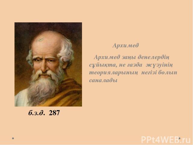 Архимед Архимед заңы денелердің сұйықта, не газда жүзуінің теорияларының негізі болып саналады б.з.д. 287