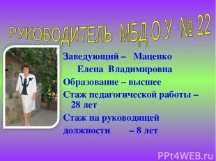 Заведующий – Маценко Елена Владимировна Образование – высшее Стаж педагогической