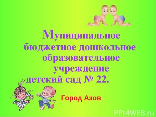 Муниципальное бюджетное дошкольное образовательное учреждение детский сад № 22. Город Азов