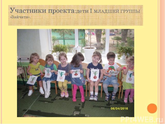 Участники проекта:дети I МЛАДШЕЙ ГРУППЫ «Зайчата».