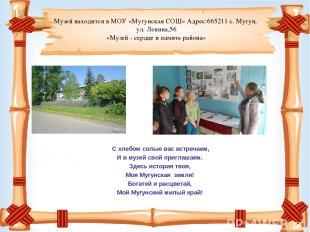 Музей находится в МОУ «Мугунская СОШ» Адрес:665211 с. Мугун, ул. Ленина,56 «Музе