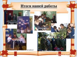 Итоги нашей работы Урок Мужества «Дети страшной той войны» Кушнаренко А. Г. Вете