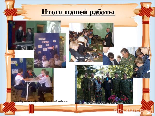 Итоги нашей работы Урок Мужества «Дети страшной той войны» Кушнаренко А. Г. Ветераны боевых действий