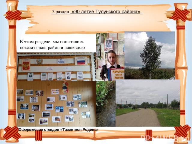 5 раздел- «90 летие Тулунского района» В этом разделе мы попытались показать наш район и наше село Оформление стендов «Тихая моя Родина»