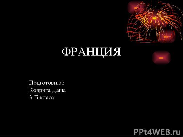 ФРАНЦИЯ Подготовила: Коврига Даша 3-Б класс