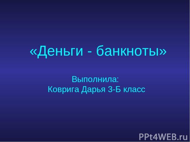 «Деньги - банкноты» Выполнила: Коврига Дарья 3-Б класс