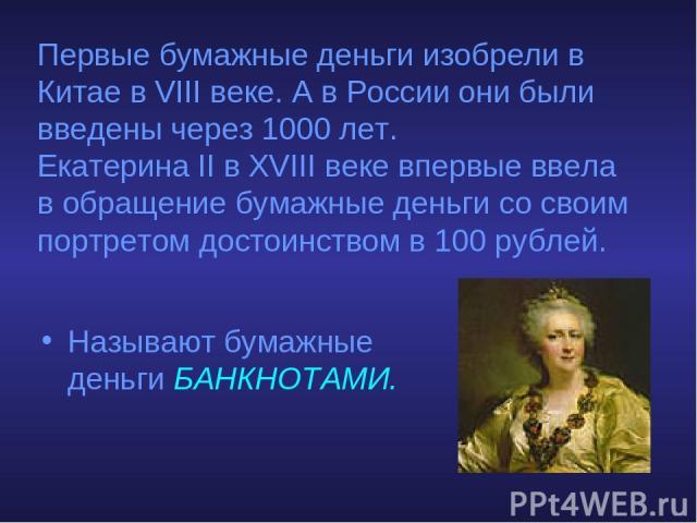 Первые бумажные деньги изобрели в Китае в VIII веке. А в России они были введены через 1000 лет. Екатерина II в XVIII веке впервые ввела в обращение бумажные деньги со своим портретом достоинством в 100 рублей. Называют бумажные деньги БАНКНОТАМИ.