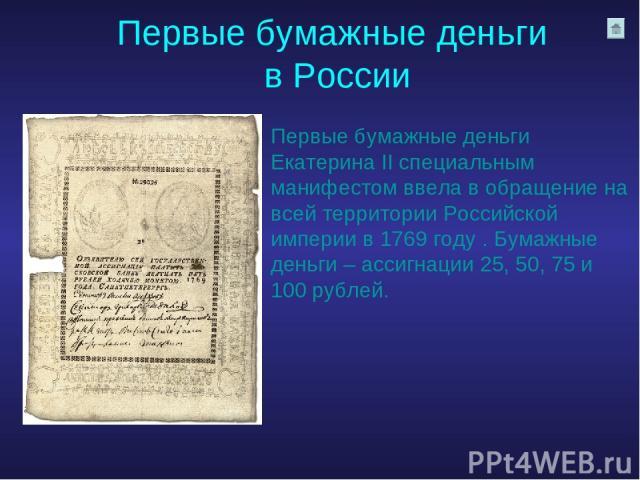 Первые бумажные деньги в России Первые бумажные деньги Екатерина II специальным манифестом ввела в обращение на всей территории Российской империи в 1769 году . Бумажные деньги – ассигнации 25, 50, 75 и 100 рублей.
