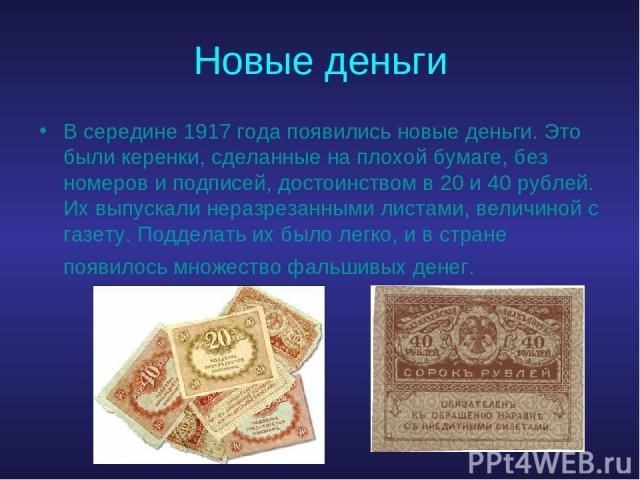 Новые деньги В середине 1917 года появились новые деньги. Это были керенки, сделанные на плохой бумаге, без номеров и подписей, достоинством в 20 и 40 рублей. Их выпускали неразрезанными листами, величиной с газету. Подделать их было легко, и в стра…