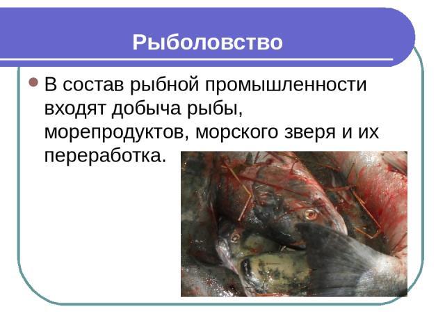 Рыболовство В состав рыбной промышленности входят добыча рыбы, морепродуктов, морского зверя и их переработка.