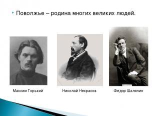 Поволжье – родина многих великих людей. Максим Горький Николай Некрасов Федор Ша