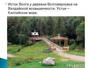 Исток Волги у деревни Волговерховье на Валдайской возвышенности. Устье – Каспийс