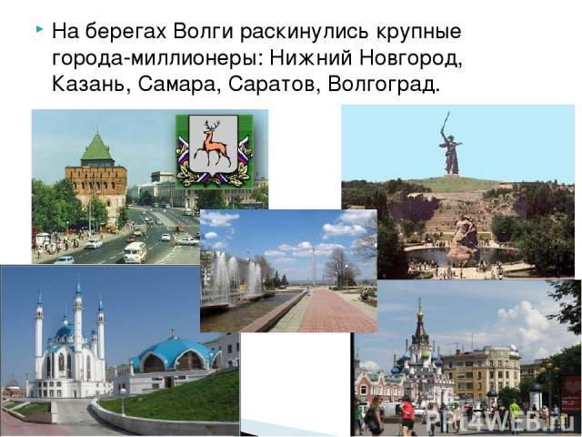 На берегах Волги раскинулись крупные города-миллионеры: Нижний Новгород, Казань, Самара, Саратов, Волгоград.