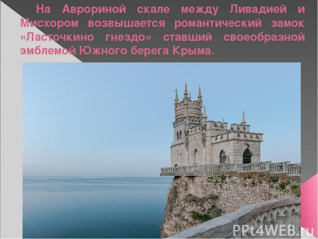 На Аврориной скале между Ливадией и Мисхором возвышается романтический замок «Ласточкино гнездо» ставший своеобразной эмблемой Южного берега Крыма.