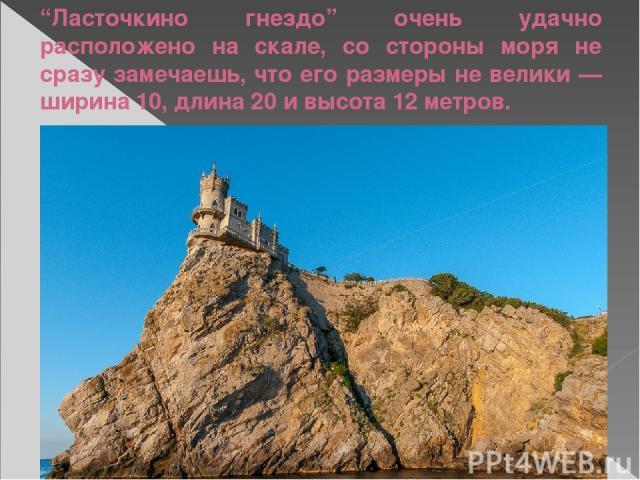 """""""Ласточкино гнездо"""" очень удачно расположено на скале, со стороны моря не сразу замечаешь, что его размеры не велики — ширина 10, длина 20 и высота 12 метров."""
