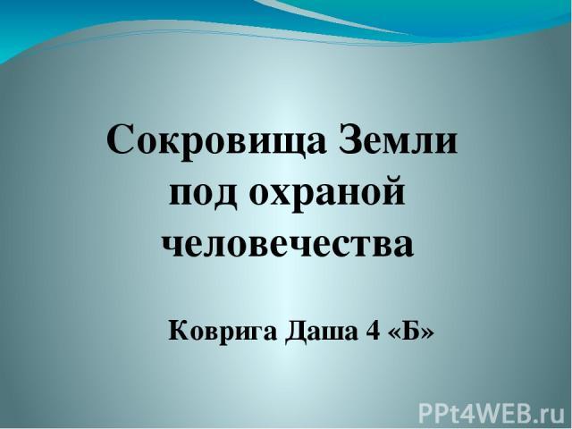 Сокровища Земли под охраной человечества Коврига Даша 4 «Б»