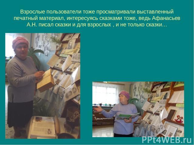 Взрослые пользователи тоже просматривали выставленный печатный материал, интересуясь сказками тоже, ведь Афанасьев А.Н. писал сказки и для взрослых , и не только сказки…