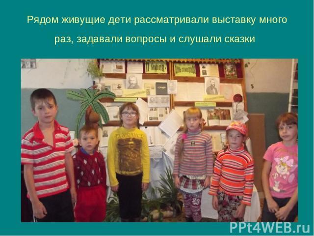 Рядом живущие дети рассматривали выставку много раз, задавали вопросы и слушали сказки