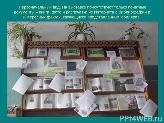 .Первоначальный вид. На выставке присутствуют только печатные документы – книги, фото и распечатки из Интернета о библиографии и интересных фактах, касающихся представленных юбиляров.