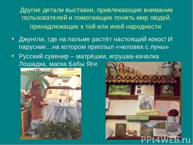 Другие детали выставки, привлекающие внимание пользователей и помогающие понять мир людей, принадлежащих к той или иной народности Джунгли, где на пальме растёт настоящий кокос! И парусник…на котором приплыл «человек с луны» Русский сувенир – матрёш…