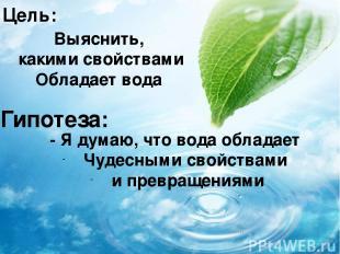 Цель: Выяснить, какими свойствами Обладает вода Гипотеза: - Я думаю, что вода об