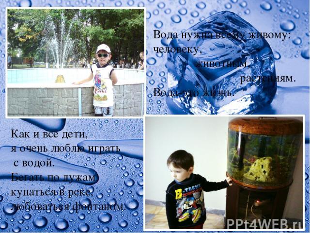 Вода нужна всему живому: человеку, животным, растениям. Вода-это жизнь. Как и все дети, я очень люблю играть с водой. Бегать по лужам, купаться в реке, любоваться фонтаном.