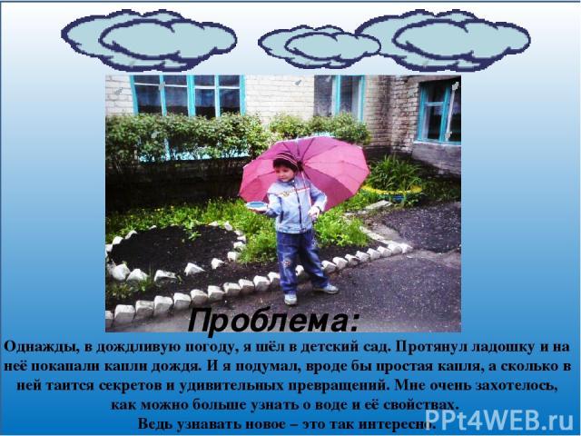 Однажды, в дождливую погоду, я шёл в детский сад. Протянул ладошку и на неё покапали капли дождя. И я подумал, вроде бы простая капля, а сколько в ней таится секретов и удивительных превращений. Мне очень захотелось, как можно больше узнать о воде и…