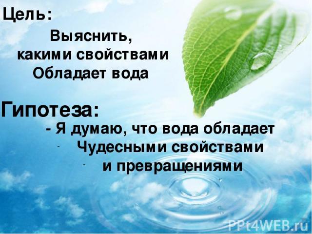 Цель: Выяснить, какими свойствами Обладает вода Гипотеза: - Я думаю, что вода обладает Чудесными свойствами и превращениями