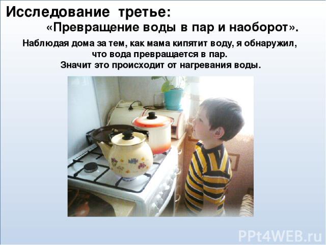 Наблюдая дома за тем, как мама кипятит воду, я обнаружил, что вода превращается в пар. Значит это происходит от нагревания воды. «Превращение воды в пар и наоборот». Исследование третье:
