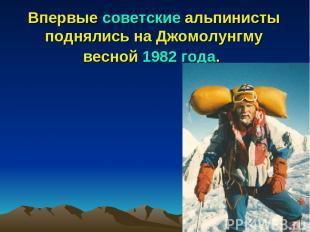 Впервые советские альпинисты поднялись на Джомолунгму весной 1982 года.