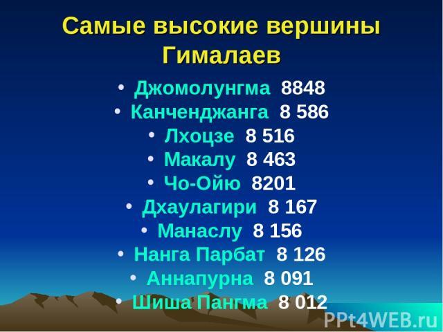 Самые высокие вершины Гималаев Джомолунгма 8848 Канченджанга 8 586 Лхоцзе 8 516 Макалу 8 463 Чо-Ойю 8201 Дхаулагири 8 167 Манаслу 8 156 Нанга Парбат 8 126 Аннапурна 8 091 Шиша Пангма 8 012