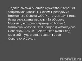 Родина высоко оценила мужество и героизм защитников Москвы. Указом Президиума Ве