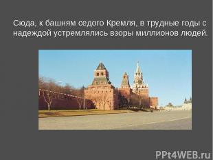 Сюда, к башням седого Кремля, в трудные годы с надеждой устремлялись взоры милли