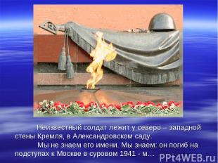 Неизвестный солдат лежит у северо – западной стены Кремля, в Александровском сад