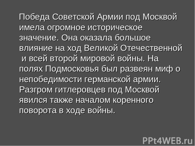 Победа Советской Армии под Москвой имела огромное историческое значение. Она оказала большое влияние на ход Великой Отечественной и всей второй мировой войны. На полях Подмосковья был развеян миф о непобедимости германской армии. Разгром гитлеровцев…