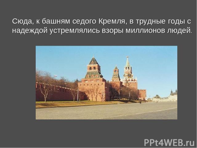 Сюда, к башням седого Кремля, в трудные годы с надеждой устремлялись взоры миллионов людей.