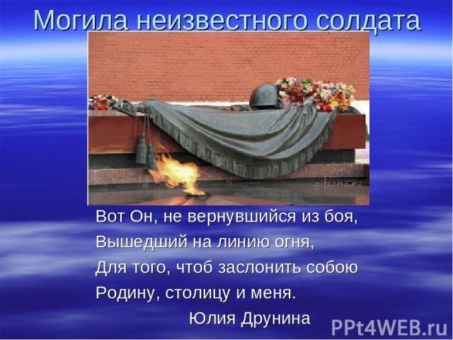 Могила неизвестного солдата Вот Он, не вернувшийся из боя, Вышедший на линию огня, Для того, чтоб заслонить собою Родину, столицу и меня. Юлия Друнина