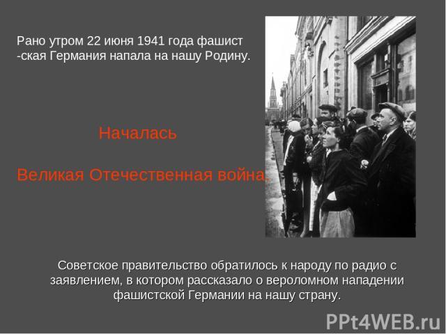 Советское правительство обратилось к народу по радио с заявлением, в котором рассказало о вероломном нападении фашистской Германии на нашу страну. Рано утром 22 июня 1941 года фашист -ская Германия напала на нашу Родину. Началась Великая Отечественн…