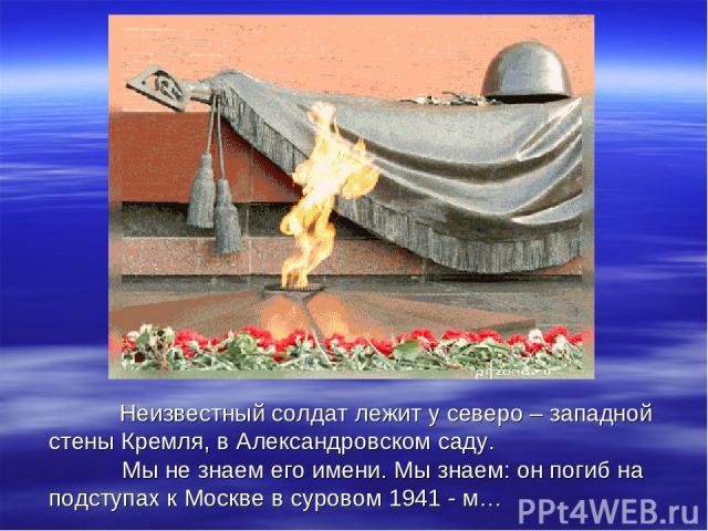 Неизвестный солдат лежит у северо – западной стены Кремля, в Александровском саду. Мы не знаем его имени. Мы знаем: он погиб на подступах к Москве в суровом 1941 - м…