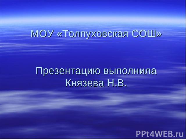 МОУ «Толпуховская СОШ» Презентацию выполнила Князева Н.В.