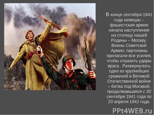В конце сентября 1941 года немецко – фашистская армия начала наступление на столицу нашей Родины – Москву. Воины Советской Армии, партизаны прилагали все усилия, чтобы отразить удары врага.. Развернулось одно из крупнейших сражений в Великой Отечест…