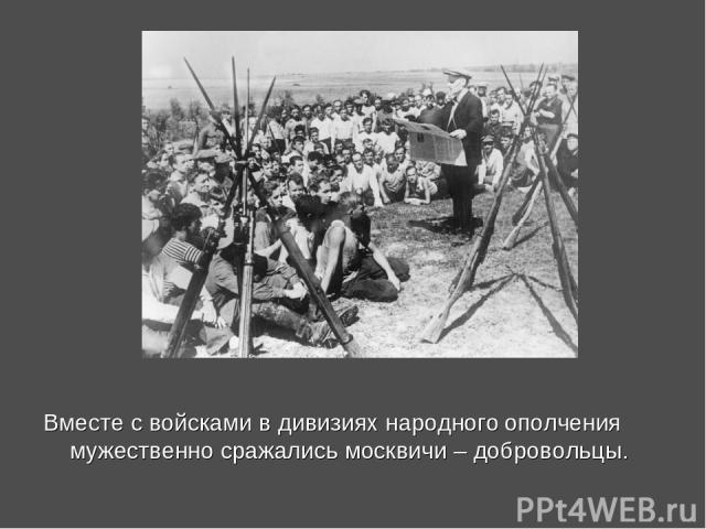 Вместе с войсками в дивизиях народного ополчения мужественно сражались москвичи – добровольцы.