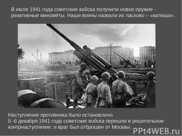 Наступление противника было остановлено. 5 -6 декабря 1941 года советские войска перешли в решительное контрнаступление, и враг был отброшен от Москвы. В июле 1941 года советские войска получили новое оружие - реактивные миномёты. Наши воины назвали…