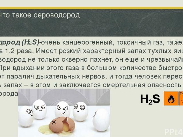 Что такое сероводород Сероводород (H2S)-очень канцерогенный, токсичный газ, тяжелее воздуха в 1,2 раза. Имеет резкий характерный запах тухлых яиц. Сероводород не только скверно пахнет, он еще и чрезвычайно ядовит. При вдыхании этого газа в большом к…